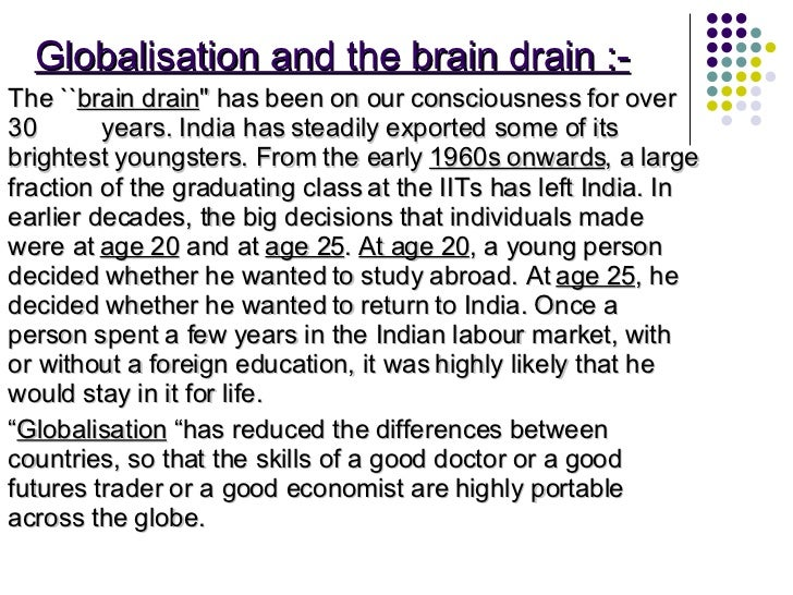Globalisation and the brain drain :- <ul><li>The `` brain drain '' has been on our consciousness for over 30  years. India...