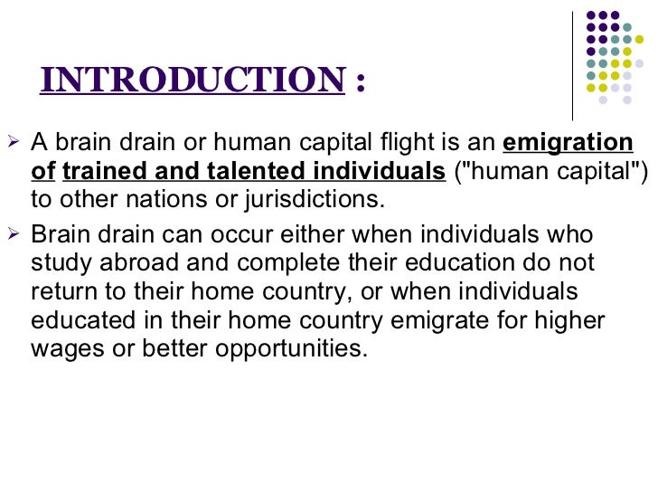 INTRODUCTION  : <ul><li>A brain drain or human capital flight is an  emigration of   trained and talented individuals  (&q...