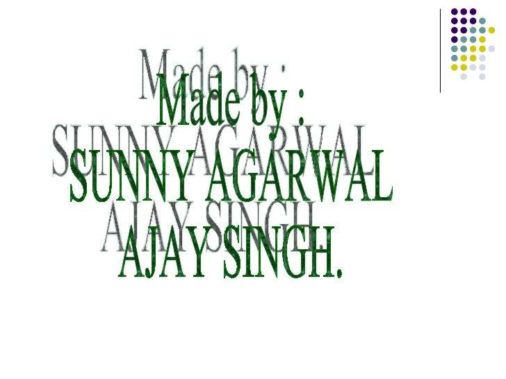 Made by : SUNNY AGARWAL AJAY SINGH.