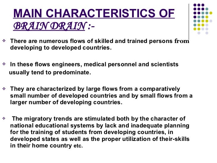MAIN CHARACTERISTICS OF  BRAIN DRAIN  :- <ul><li>There are numerous flows of skilled and trained persons  from  developing...