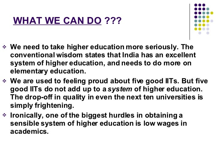 WHAT WE CAN DO  ??? <ul><li>We need to take higher education more seriously. The conventional wisdom states that India has...