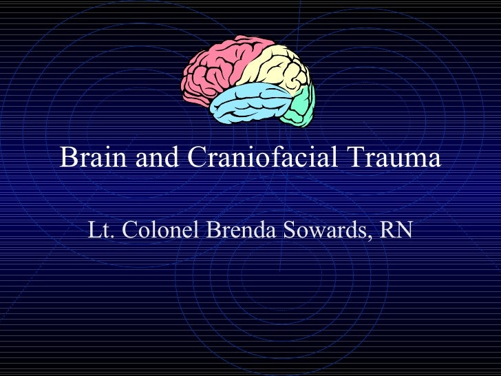 Brain and Craniofacial Trauma Lt. Colonel Brenda Sowards, RN