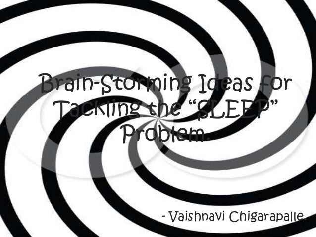 """Brain-Storming Ideas for Tackling the """"SLEEP""""        Problem.           - Vaishnavi Chigarapalle."""