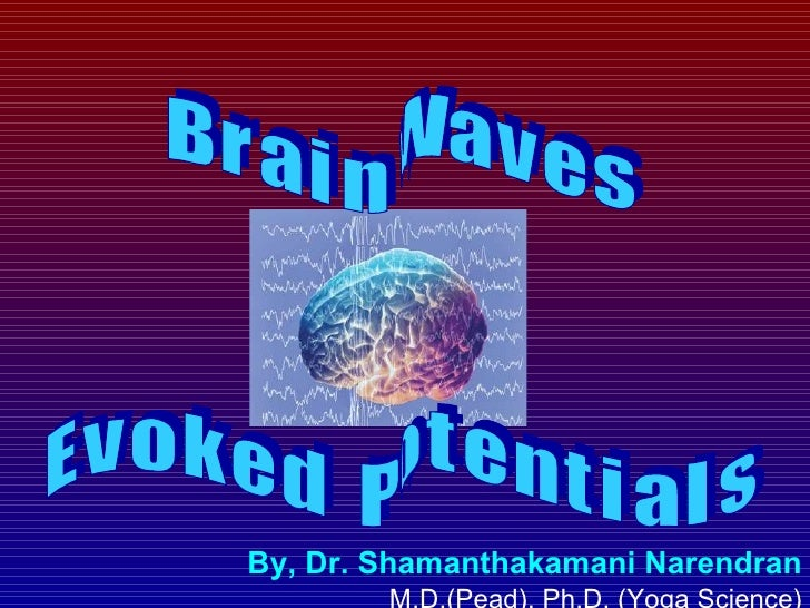 By, Dr. Shamanthakamani Narendran   M.D.(Pead), Ph.D. (Yoga Science) B r a i n  W a v e s E v o k e d  P o t e n t i a l s