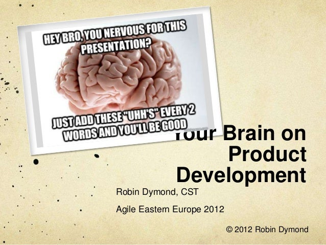 Your Brain on                 Product            DevelopmentRobin Dymond, CSTAgile Eastern Europe 2012                    ...