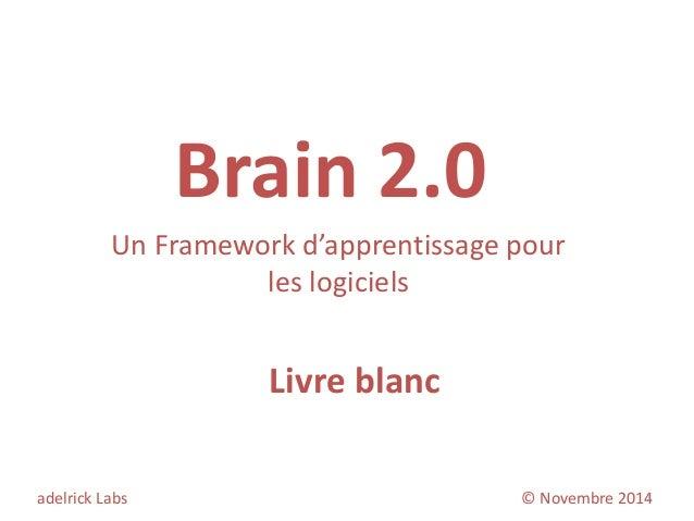 Brain 2.0  Un Framework d'apprentissage pour les logiciels  adelrick Labs © Novembre 2014  Livre blanc  1