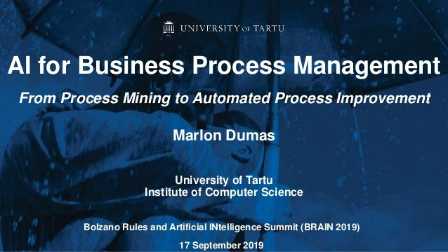 Marlon Dumas University of Tartu Institute of Computer Science AI for Business Process Management From Process Mining to A...