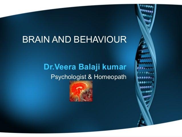 BRAIN AND BEHAVIOUR Dr.Veera Balaji kumar Psychologist & Homeopath