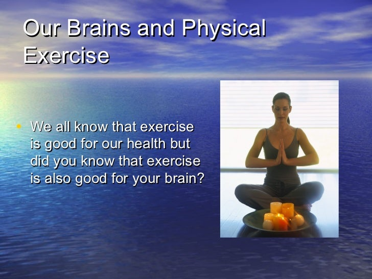 Our Brains and PhysicalExercise• We all know that exercise  is good for our health but  did you know that exercise  is als...