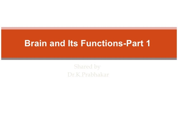 Shared by Dr.K.Prabhakar Brain and Its Functions-Part 1