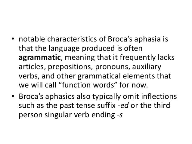 • Broca's aphasics (also often called agrammatic aphasics) may also have difficulty understanding complex sentences in whi...