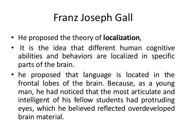 Franz Joseph Gall • He proposed the theory of localization, • It is the idea that different human cognitive abilities and ...