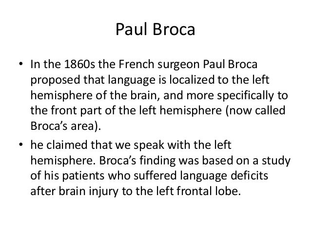 Paul Broca • In the 1860s the French surgeon Paul Broca proposed that language is localized to the left hemisphere of the ...
