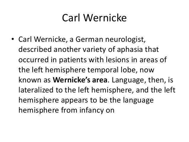 Carl Wernicke • Carl Wernicke, a German neurologist, described another variety of aphasia that occurred in patients with l...