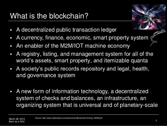 March 28, 2015 Brain as a DAC What is the blockchain? 2  A decentralized public transaction ledger  A currency, finance,...