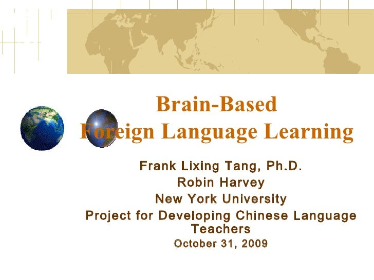 Brain-Based  Foreign Language Learning Frank Lixing Tang, Ph.D. Robin Harvey New York University Project for Developing Ch...
