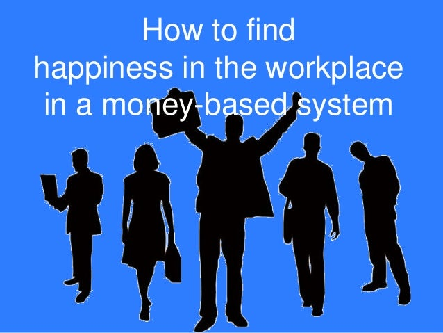 How to find happiness in the workplace in a money-based system