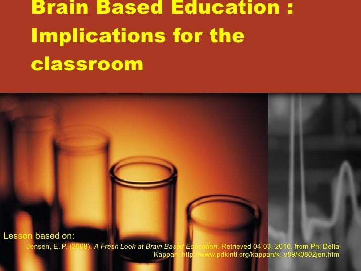 Brain Based Education : Implications for the classroom Lesson based on:  Jensen, E. P. (2008).  A Fresh Look at Brain Base...