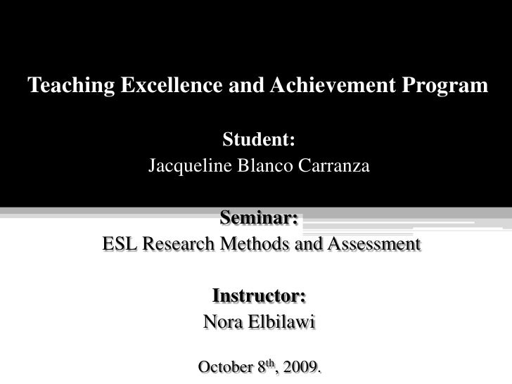 Teaching Excellence and Achievement Program<br />Student:<br />Jacqueline Blanco Carranza<br />Seminar:<br /> ESL Research...