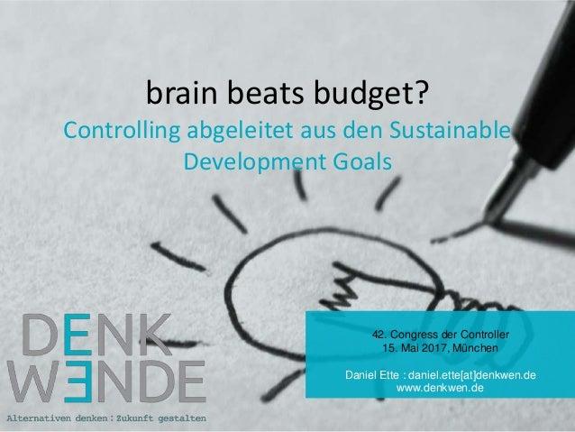 brain beats budget? Controlling abgeleitet aus den Sustainable Development Goals 42. Congress der Controller 15. Mai 2017,...
