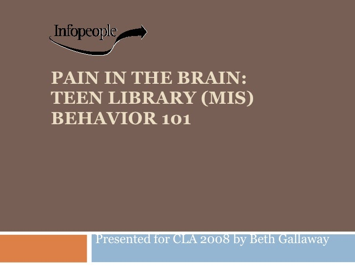 PAIN IN THE BRAIN: TEEN LIBRARY (MIS) BEHAVIOR 101 Presented for CLA 2008 by Beth Gallaway