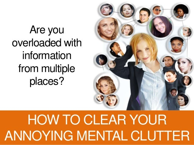 Are you overloaded with information from multiple places? HOW TO CLEAR YOUR ANNOYING MENTAL CLUTTER