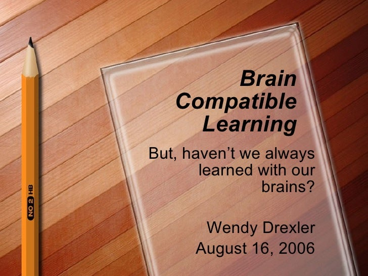 Brain Compatible Learning But, haven't we always learned with our brains? Wendy Drexler August 16, 2006