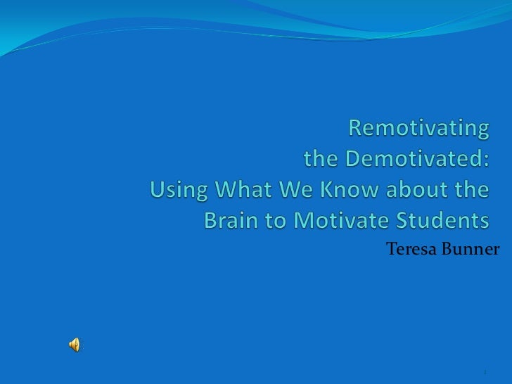 Remotivatingthe Demotivated:Using What We Know about the Brain to Motivate Students<br />Teresa Bunner<br />1<br />