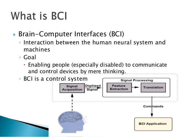 brain computer interface essay Brain computer interface the capability to interact straight with the mind came about because of advancements in cognitive neuroscience and mind imaging technologies.