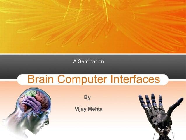 A Seminar onBrain Computer Interfaces            By        Vijay Mehta