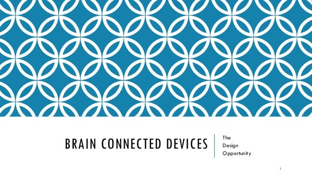 BRAIN CONNECTED DEVICES The Design Opportunity 1