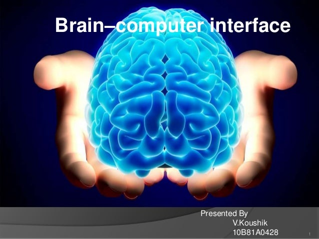 Brain–computer interface  Presented By V.Koushik 10B81A0428  1