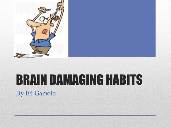 BRAIN DAMAGING HABITSBy Ed Gamolo