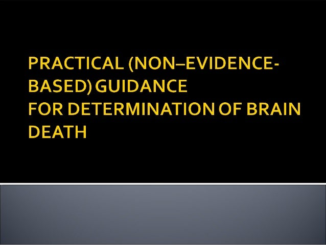 brain death determination The following practical guidance for determination of brain death is based on 2010 aan recommendations and is opinion based 7 it is intended as a useful tool and a reminder that the brain death determination is a stepwise process, which must include the following 4 steps—preclinical testing, clinical examination, apnea testing, and ancillary.