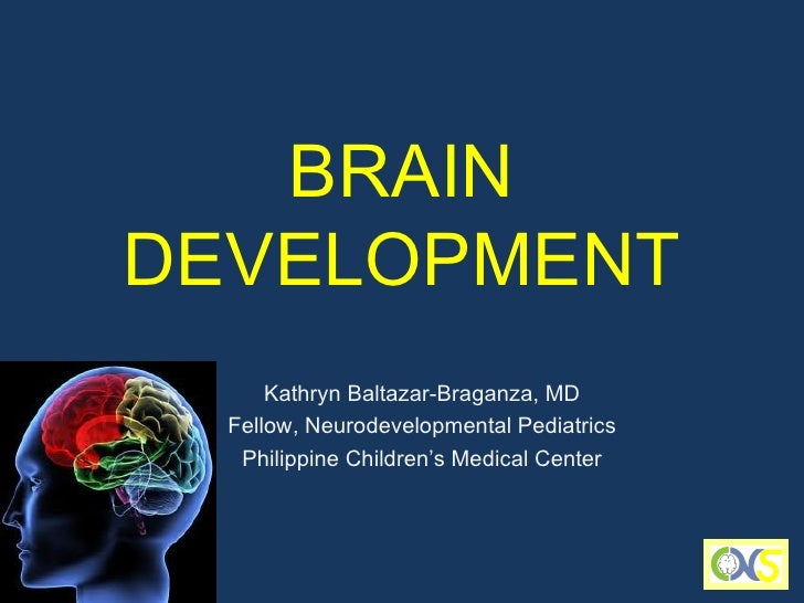 BRAINDEVELOPMENT      Kathryn Baltazar-Braganza, MD  Fellow, Neurodevelopmental Pediatrics   Philippine Children's Medical...