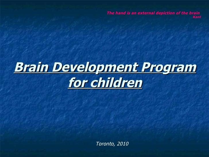 Brain Development Program for children <ul><li>The hand is an external depiction of the brain  Kant   </li></ul>Toronto, 2...