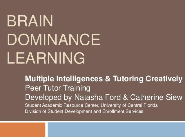 BRAINDOMINANCELEARNING Multiple Intelligences & Tutoring Creatively Peer Tutor Training Developed by Natasha Ford & Cather...