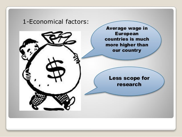 1-Economical factors:  Average wage in  European  countries is much  more higher than  our country  Less scope for  resear...