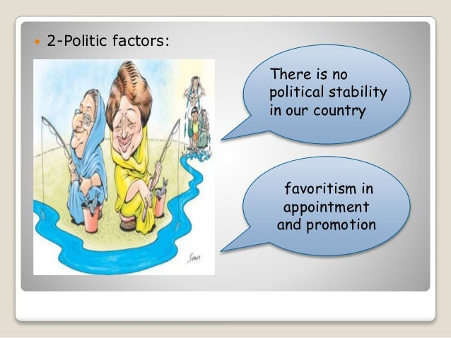  2-Politic factors:  There is no  political stability  in our country  favoritism in  appointment  and promotion