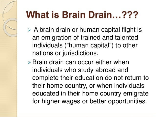 """What is Brain Drain…???  A brain drain or human capital flight is an emigration of trained and talented individuals (""""hum..."""