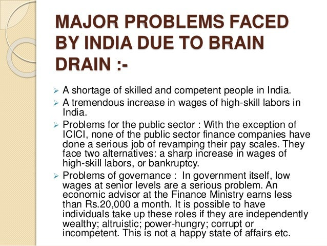 MAJOR PROBLEMS FACED BY INDIA DUE TO BRAIN DRAIN :-  A shortage of skilled and competent people in India.  A tremendous ...