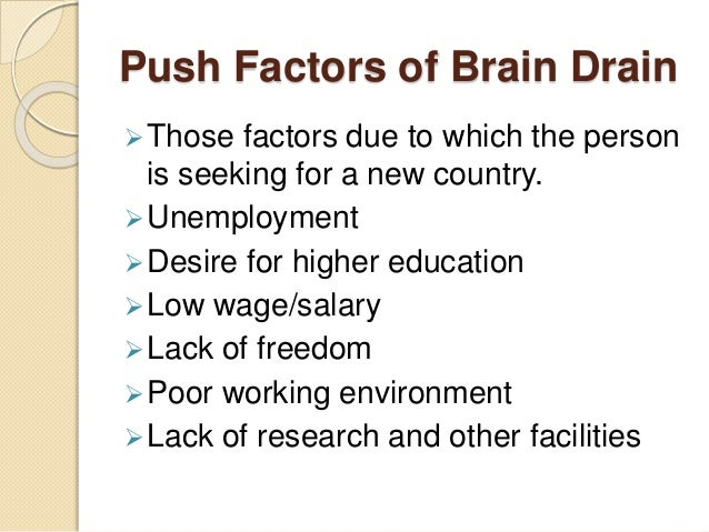 Push Factors of Brain Drain Those factors due to which the person is seeking for a new country. Unemployment Desire for...