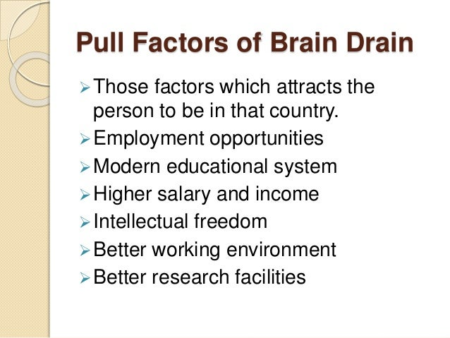 Pull Factors of Brain Drain Those factors which attracts the person to be in that country. Employment opportunities Mod...