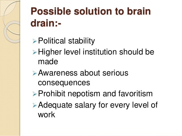 Possible solution to brain drain:- Political stability Higher level institution should be made Awareness about serious ...