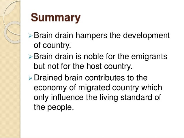 Summary Brain drain hampers the development of country. Brain drain is noble for the emigrants but not for the host coun...