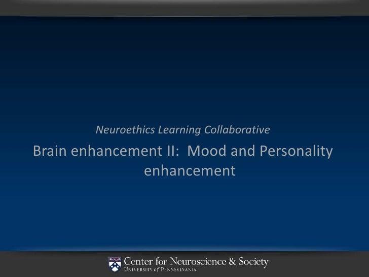 Neuroethics Learning Collaborative Brain enhancement II: Mood and Personality               enhancement