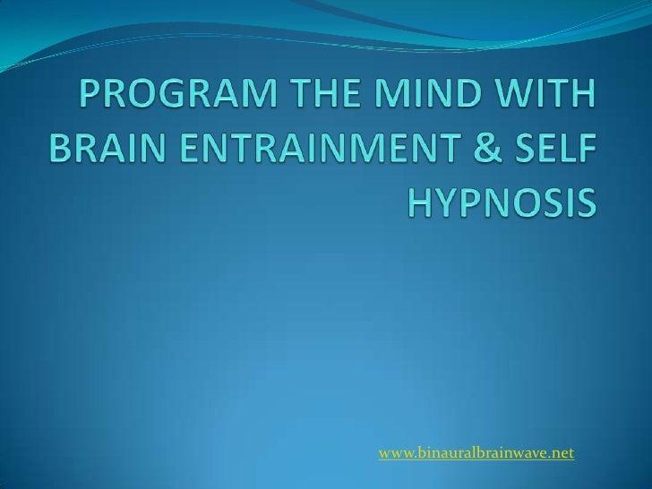 PROGRAM THE MIND WITH BRAIN ENTRAINMENT & SELF HYPNOSIS<br />www.binauralbrainwave.net<br />