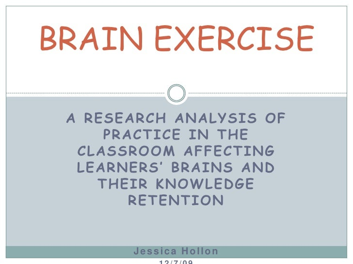 A RESEARCH ANALYSIS OF PRACTICE IN THE CLASSROOM AFFECTING LEARNERS' BRAINS AND THEIR KNOWLEDGE RETENTION<br />Jessica Hol...