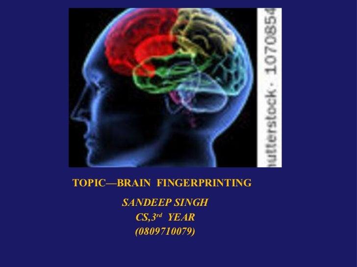 TOPIC—BRAIN  FINGERPRINTING <ul><li>SANDEEP SINGH </li></ul><ul><li>CS,3 rd   YEAR </li></ul><ul><li>(0809710079) </li></ul>