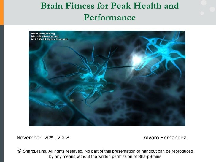 Brain Fitness for Peak Health and Performance November  20 th  , 2008   Alvaro Fernandez ©  SharpBrains. All rights reserv...